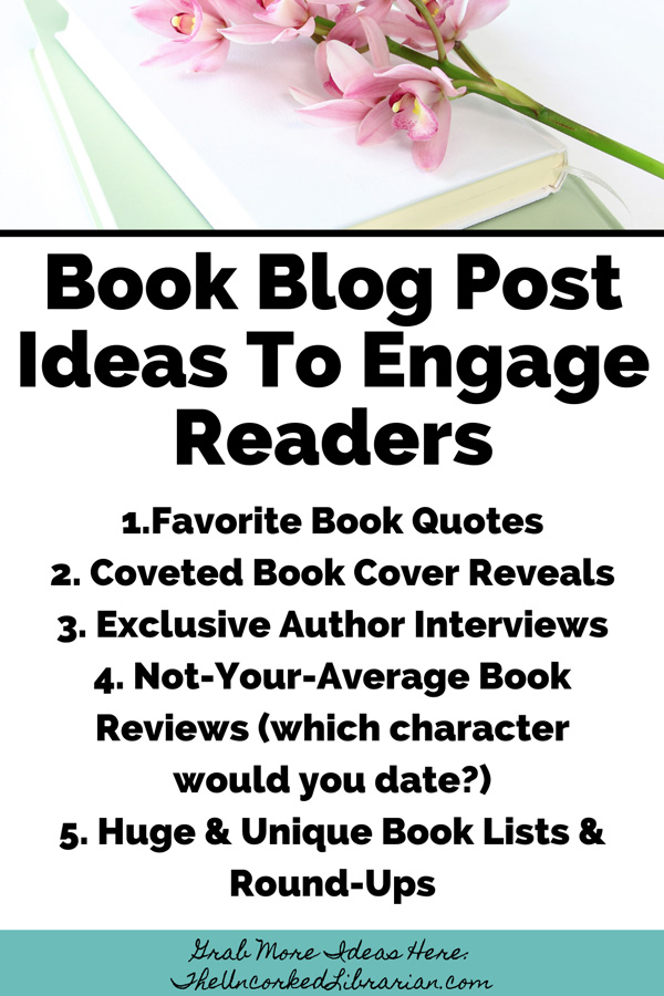Book Blog Post Ideas To Engage Readers Pinterest Pin with book blog posts like Favorite Book Quotes, Coveted Book Cover Reveals, Exclusive Author Interviews, Not-Your-Average Book Reviews (which character would you date?), Huge & Unique Book Lists & Round-Ups