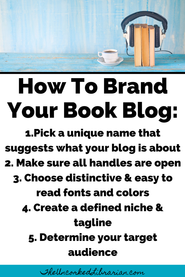 Branding Your Book Blog Tips Pinterest Pin with 1.Pick a unique name that suggests what your blog is about 2. Make sure all handles are open 3. Choose distinctive & easy to read fonts and colors 4. Create a defined niche & tagline 5. Determine your target audience