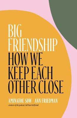 Big Friendship: How We Keep Each Other Close by Aminatou Sow & Ann Friedman book cover with yellow, green and pink circles