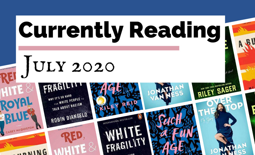Currently Reading July 2020 blog post cover with book covers for Such A Fun Age by Kiley Reid, Home Before Dark by Riley Sager, White Fragility by Robin DiAngelo, A Burning by Megha Majumdar, Red, White & Royal Blue by Casey McQuiston, and Over The Top by Jonathan Van Ness