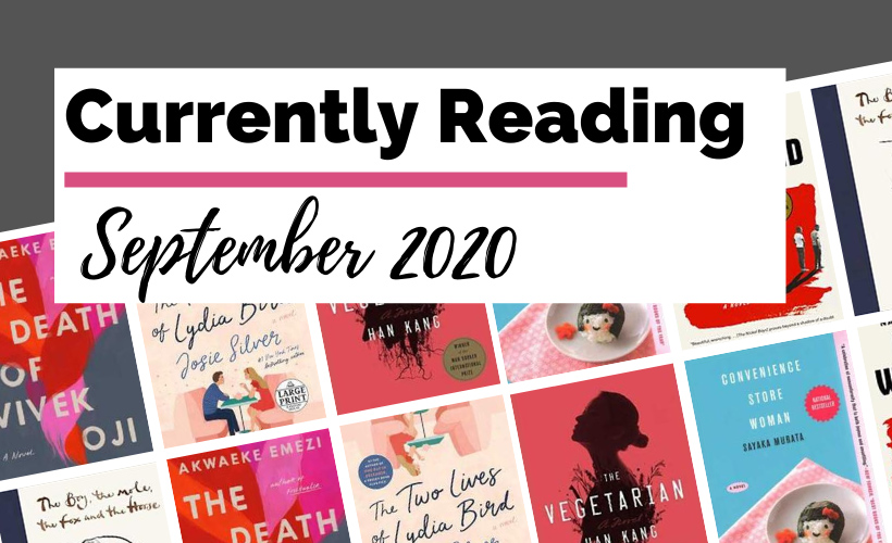 Currently Reading September 2020 blog post cover with book covers for The Death of Vivek Oji, The Two Lives of Lydia Bird, Convenience Store Woman, The Vegetarian, The Nickel Boys, and The Boy, The Mole, The Fox, and The Horse