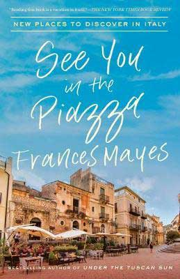 Italy Travel Guides, See You In The Piazza: New Places To Discover In Italy by Frances Mayes book cover with Italian homes and blue sky