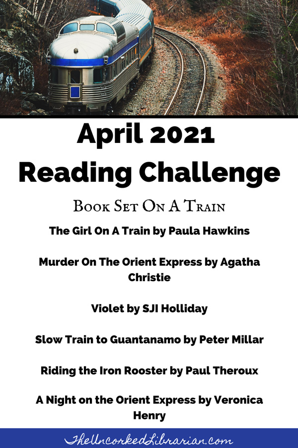 April 2021 Reading Challenge with book recommendations for 'book set on a train' theme like The Girl On A Train by Paula Hawkins, Murder On The Orient Express by Agatha Christie, Violet by SJI Holliday, Slow Train to Guantanamo by Peter Millar, Riding the Iron Rooster by Paul Theroux, A Night on the Orient Express by Veronica Henry