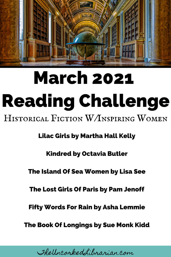March 2021 Reading Challenge Book Suggestions For Historical Fiction With Inspiring Women, including Lilac Girls by Martha Hall Kelly, Kindred by Octavia Butler, The Island Of Sea Women by Lisa See, The Lost Girls Of Paris by Pam Jenoff, Fifty Words For Rain by Asha Lemmie, and The Book Of Longings by Sue Monk Kidd