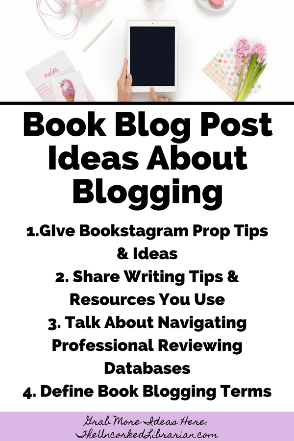 Book Blog Post Ideas About Book Blogging with ideas such as GIve Bookstagram Prop Tips & Ideas, Share Writing Tips & Resources You Use, Talk About Navigating Professional Reviewing Databases, and Define Book Blogging Terms