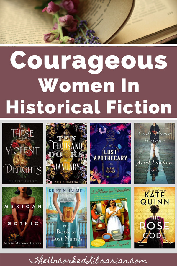 Courageous Women In Historical Fiction Pinterest pin with book covers for These Violent Delights, The Ten Thousand Doors of January, The Lost Apothecary, Code Name Helene, Mexican Gothic, The  Book of Lost Names, Like Water For Chocolate, and The Rose Code