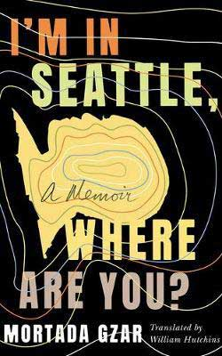 I'm in Seattle, Where Are You? by Mortada Gzar & Translated by William Hutchins book cover